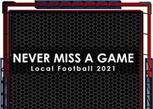 Never Miss a Game - Local Football 2021